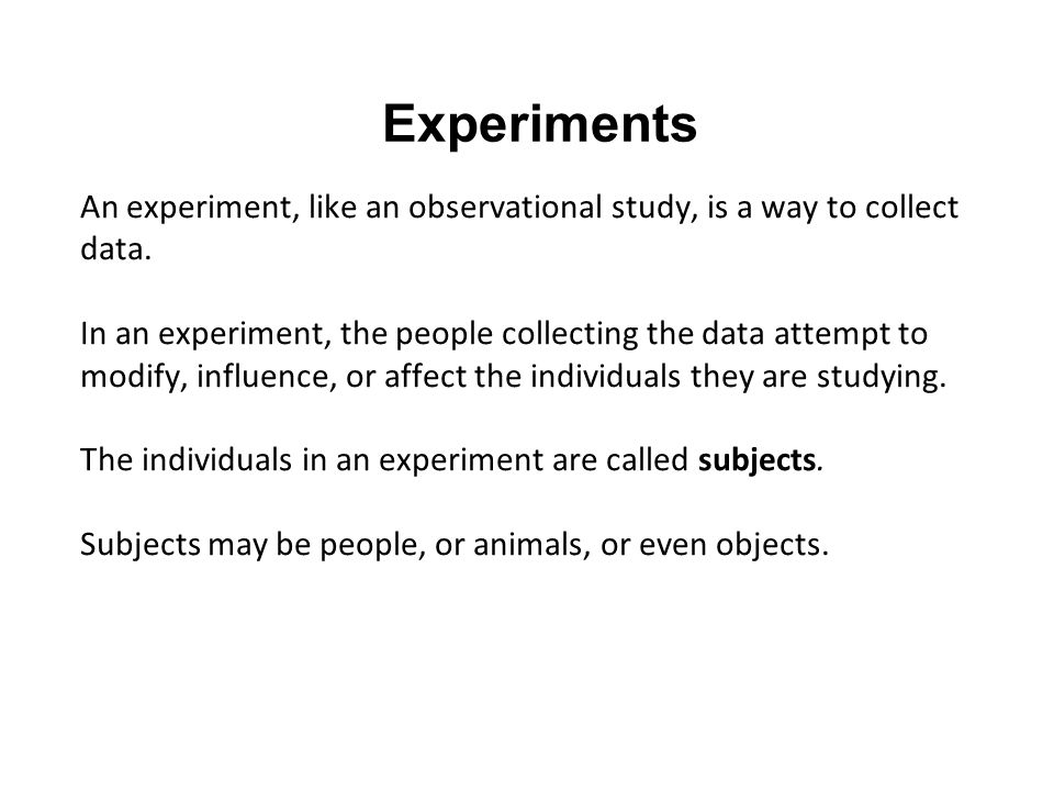 Experiments An experiment, like an observational study, is a way to collect data.