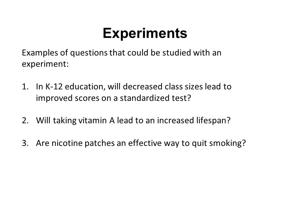 Experiments Examples of questions that could be studied with an experiment: 1.In K-12 education, will decreased class sizes lead to improved scores on a standardized test.