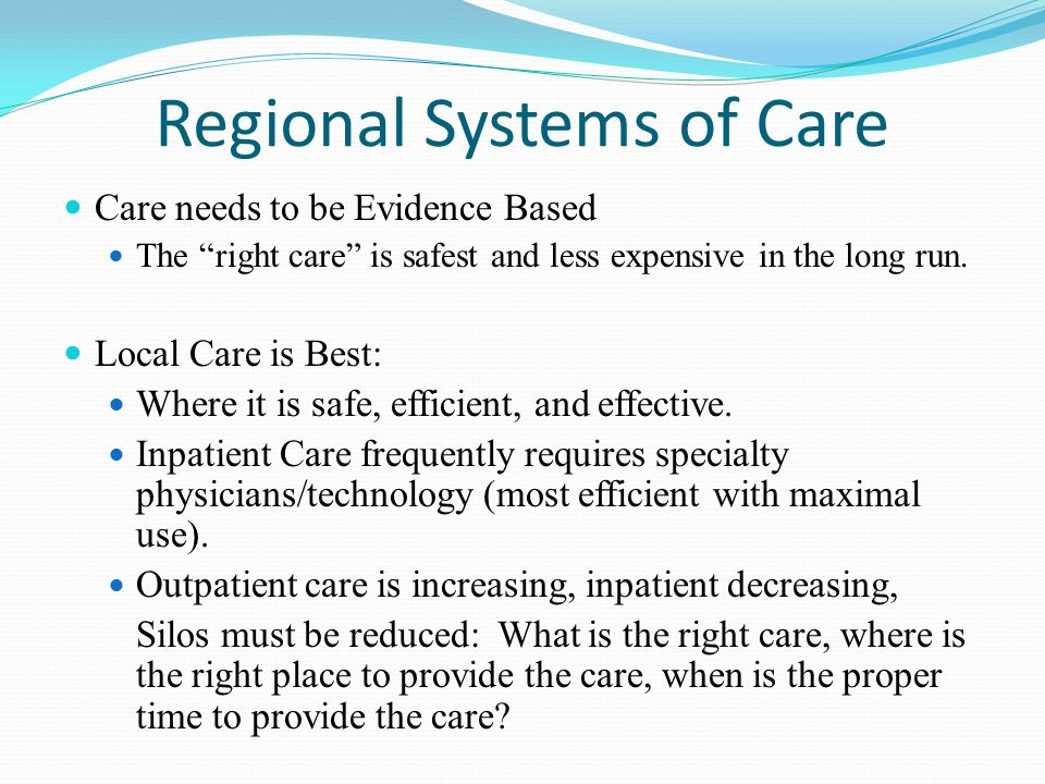 Regional Systems of Care Care needs to be Evidence Based The right care is safest and less expensive in the long run.