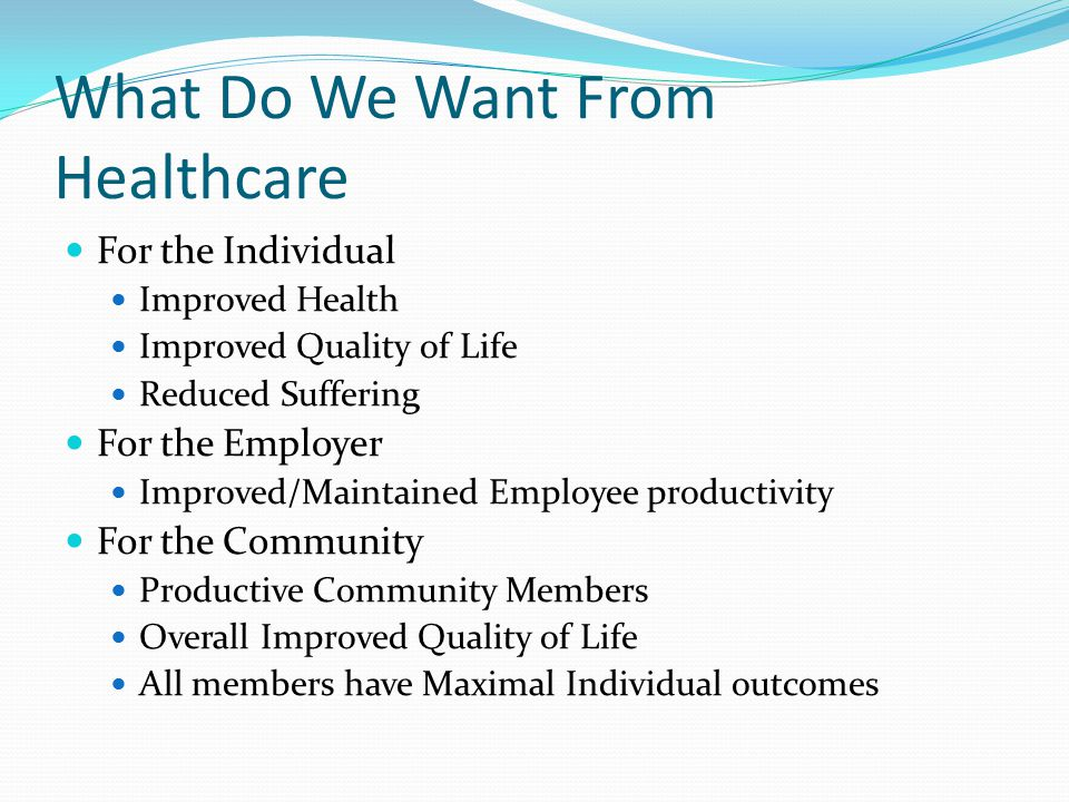 What Do We Want From Healthcare For the Individual Improved Health Improved Quality of Life Reduced Suffering For the Employer Improved/Maintained Employee productivity For the Community Productive Community Members Overall Improved Quality of Life All members have Maximal Individual outcomes