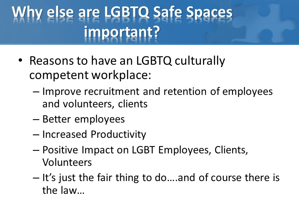 Reasons to have an LGBTQ culturally competent workplace: – Improve recruitment and retention of employees and volunteers, clients – Better employees – Increased Productivity – Positive Impact on LGBT Employees, Clients, Volunteers – It's just the fair thing to do….and of course there is the law…