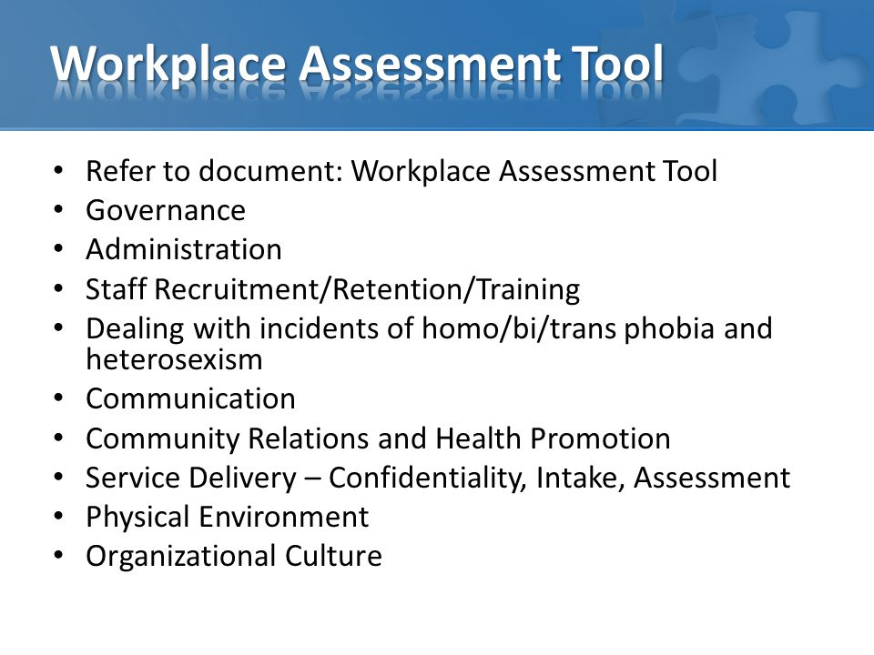 Refer to document: Workplace Assessment Tool Governance Administration Staff Recruitment/Retention/Training Dealing with incidents of homo/bi/trans phobia and heterosexism Communication Community Relations and Health Promotion Service Delivery – Confidentiality, Intake, Assessment Physical Environment Organizational Culture