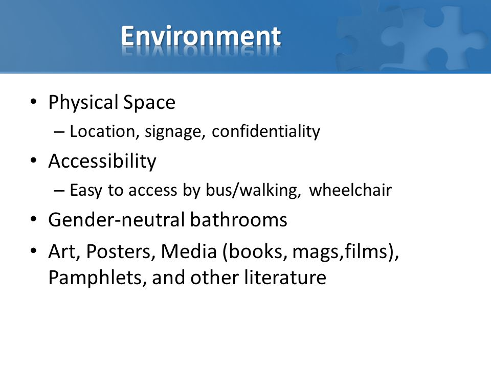 Physical Space – Location, signage, confidentiality Accessibility – Easy to access by bus/walking, wheelchair Gender-neutral bathrooms Art, Posters, M