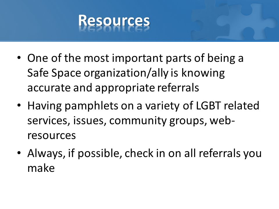 One of the most important parts of being a Safe Space organization/ally is knowing accurate and appropriate referrals Having pamphlets on a variety of LGBT related services, issues, community groups, web- resources Always, if possible, check in on all referrals you make
