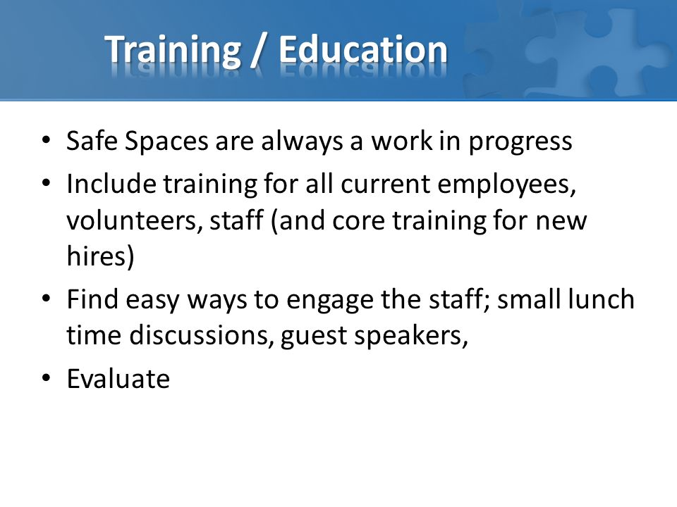 Safe Spaces are always a work in progress Include training for all current employees, volunteers, staff (and core training for new hires) Find easy wa