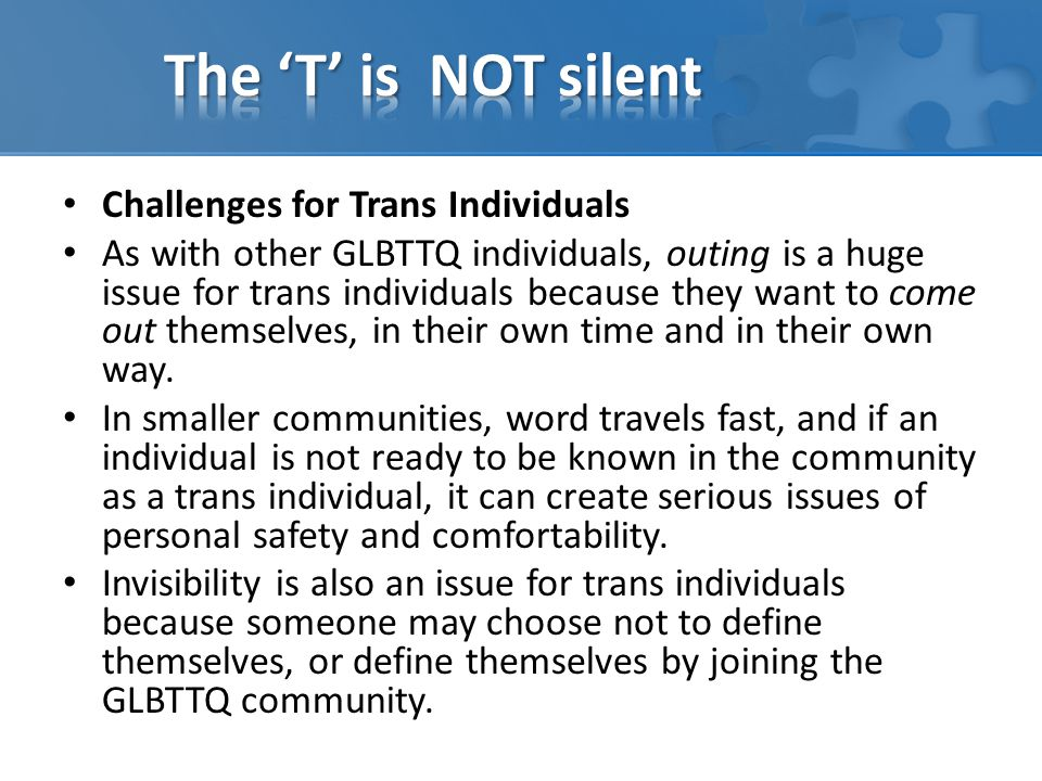 Challenges for Trans Individuals As with other GLBTTQ individuals, outing is a huge issue for trans individuals because they want to come out themselves, in their own time and in their own way.