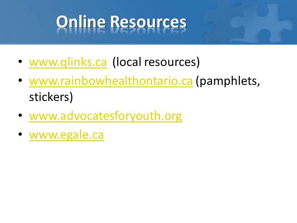 www.qlinks.ca (local resources) www.qlinks.ca www.rainbowhealthontario.ca (pamphlets, stickers) www.rainbowhealthontario.ca www.advocatesforyouth.org www.egale.ca