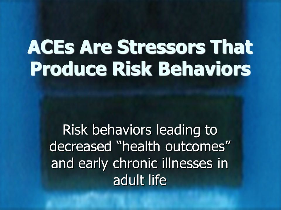 18 ACEs Are Stressors That Produce Risk Behaviors Risk behaviors leading to decreased health outcomes and early chronic illnesses in adult life