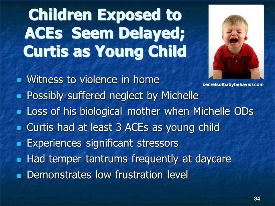 34 Children Exposed to ACEs Seem Delayed; Curtis as Young Child Witness to violence in home Witness to violence in home Possibly suffered neglect by Michelle Possibly suffered neglect by Michelle Loss of his biological mother when Michelle ODs Loss of his biological mother when Michelle ODs Curtis had at least 3 ACEs as young child Curtis had at least 3 ACEs as young child Experiences significant stressors Experiences significant stressors Had temper tantrums frequently at daycare Had temper tantrums frequently at daycare Demonstrates low frustration level Demonstrates low frustration level secretsofbabybehavior.com