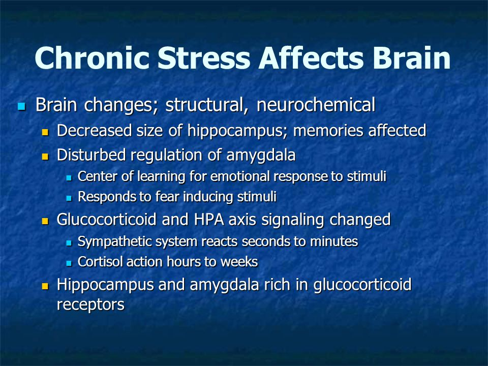 Chronic Stress Affects Brain Brain changes; structural, neurochemical Brain changes; structural, neurochemical Decreased size of hippocampus; memories affected Decreased size of hippocampus; memories affected Disturbed regulation of amygdala Disturbed regulation of amygdala Center of learning for emotional response to stimuli Center of learning for emotional response to stimuli Responds to fear inducing stimuli Responds to fear inducing stimuli Glucocorticoid and HPA axis signaling changed Glucocorticoid and HPA axis signaling changed Sympathetic system reacts seconds to minutes Sympathetic system reacts seconds to minutes Cortisol action hours to weeks Cortisol action hours to weeks Hippocampus and amygdala rich in glucocorticoid receptors Hippocampus and amygdala rich in glucocorticoid receptors