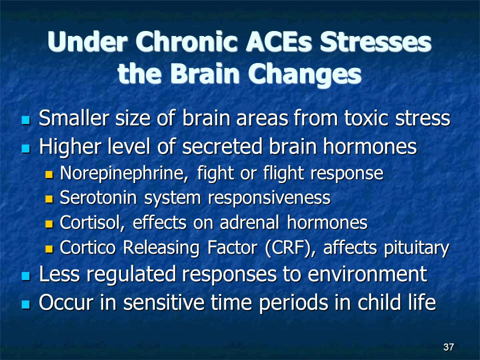 37 Under Chronic ACEs Stresses the Brain Changes Smaller size of brain areas from toxic stress Smaller size of brain areas from toxic stress Higher level of secreted brain hormones Higher level of secreted brain hormones Norepinephrine, fight or flight response Norepinephrine, fight or flight response Serotonin system responsiveness Serotonin system responsiveness Cortisol, effects on adrenal hormones Cortisol, effects on adrenal hormones Cortico Releasing Factor (CRF), affects pituitary Cortico Releasing Factor (CRF), affects pituitary Less regulated responses to environment Less regulated responses to environment Occur in sensitive time periods in child life Occur in sensitive time periods in child life