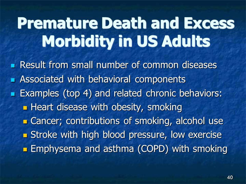 40 Premature Death and Excess Morbidity in US Adults Result from small number of common diseases Result from small number of common diseases Associated with behavioral components Associated with behavioral components Examples (top 4) and related chronic behaviors: Examples (top 4) and related chronic behaviors: Heart disease with obesity, smoking Heart disease with obesity, smoking Cancer; contributions of smoking, alcohol use Cancer; contributions of smoking, alcohol use Stroke with high blood pressure, low exercise Stroke with high blood pressure, low exercise Emphysema and asthma (COPD) with smoking Emphysema and asthma (COPD) with smoking