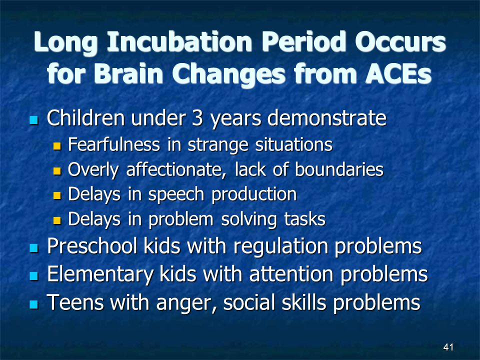 41 Long Incubation Period Occurs for Brain Changes from ACEs Children under 3 years demonstrate Children under 3 years demonstrate Fearfulness in strange situations Fearfulness in strange situations Overly affectionate, lack of boundaries Overly affectionate, lack of boundaries Delays in speech production Delays in speech production Delays in problem solving tasks Delays in problem solving tasks Preschool kids with regulation problems Preschool kids with regulation problems Elementary kids with attention problems Elementary kids with attention problems Teens with anger, social skills problems Teens with anger, social skills problems