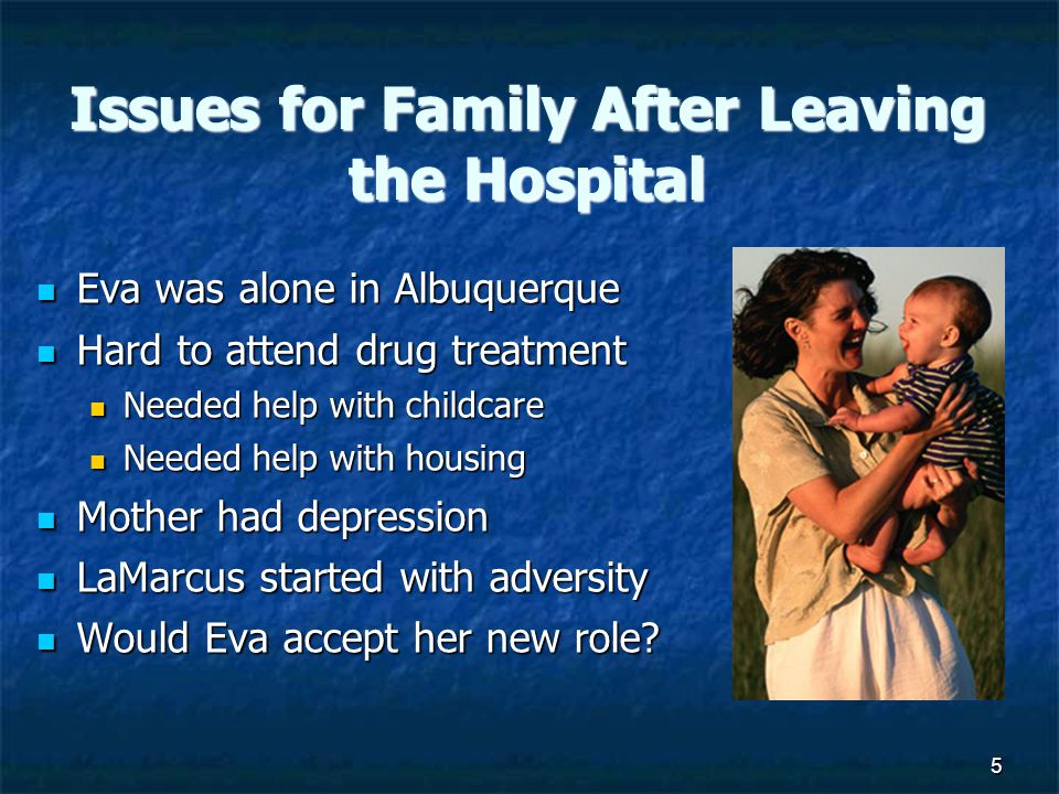 5 Issues for Family After Leaving the Hospital Eva was alone in Albuquerque Eva was alone in Albuquerque Hard to attend drug treatment Hard to attend drug treatment Needed help with childcare Needed help with childcare Needed help with housing Needed help with housing Mother had depression Mother had depression LaMarcus started with adversity LaMarcus started with adversity Would Eva accept her new role.