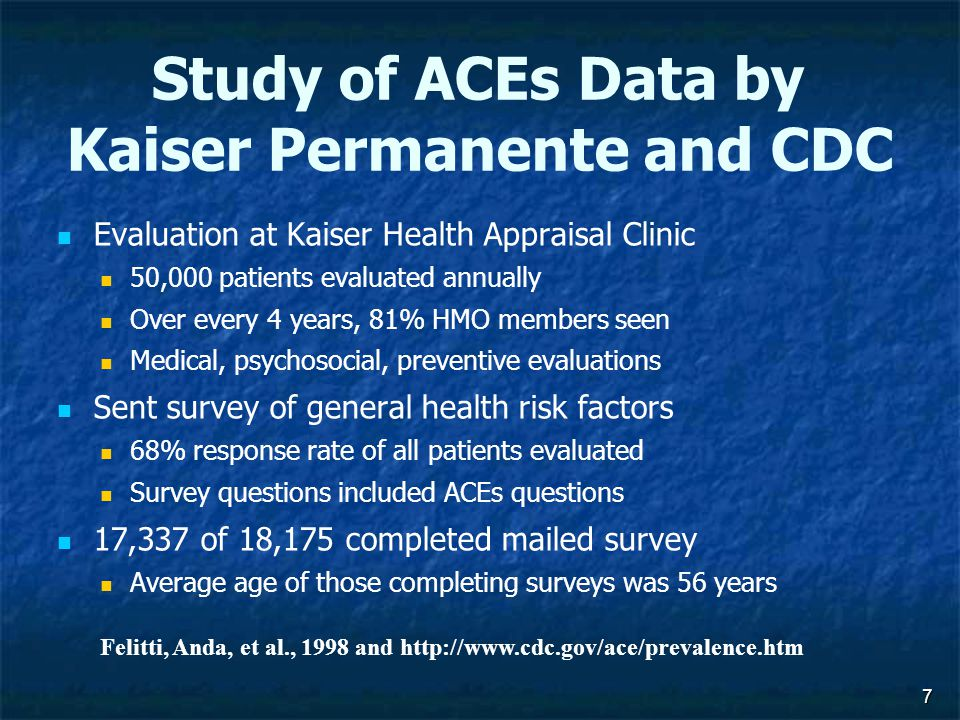 Study of ACEs Data by Kaiser Permanente and CDC Evaluation at Kaiser Health Appraisal Clinic 50,000 patients evaluated annually Over every 4 years, 81% HMO members seen Medical, psychosocial, preventive evaluations Sent survey of general health risk factors 68% response rate of all patients evaluated Survey questions included ACEs questions 17,337 of 18,175 completed mailed survey Average age of those completing surveys was 56 years 7 Felitti, Anda, et al., 1998 and http://www.cdc.gov/ace/prevalence.htm