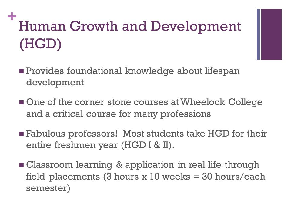 + Human Growth and Development (HGD) Provides foundational knowledge about lifespan development One of the corner stone courses at Wheelock College and a critical course for many professions Fabulous professors.