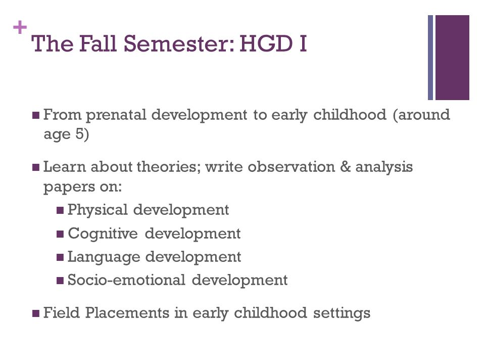 + The Fall Semester: HGD I From prenatal development to early childhood (around age 5) Learn about theories; write observation & analysis papers on: Physical development Cognitive development Language development Socio-emotional development Field Placements in early childhood settings