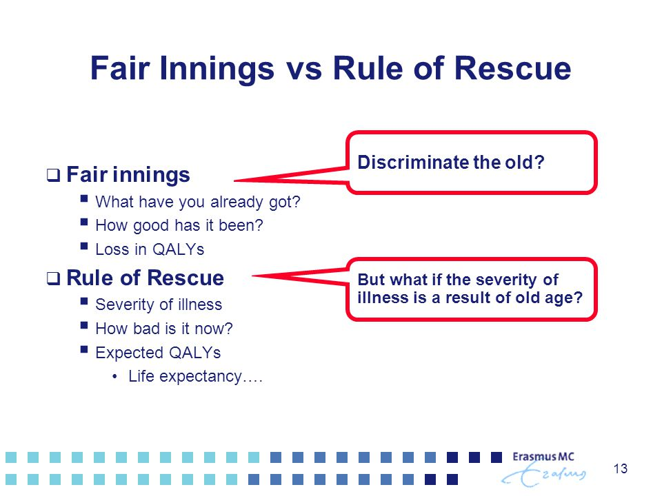 13 Fair Innings vs Rule of Rescue  Fair innings  What have you already got?  How good has it been?  Loss in QALYs  Rule of Rescue  Severity of i