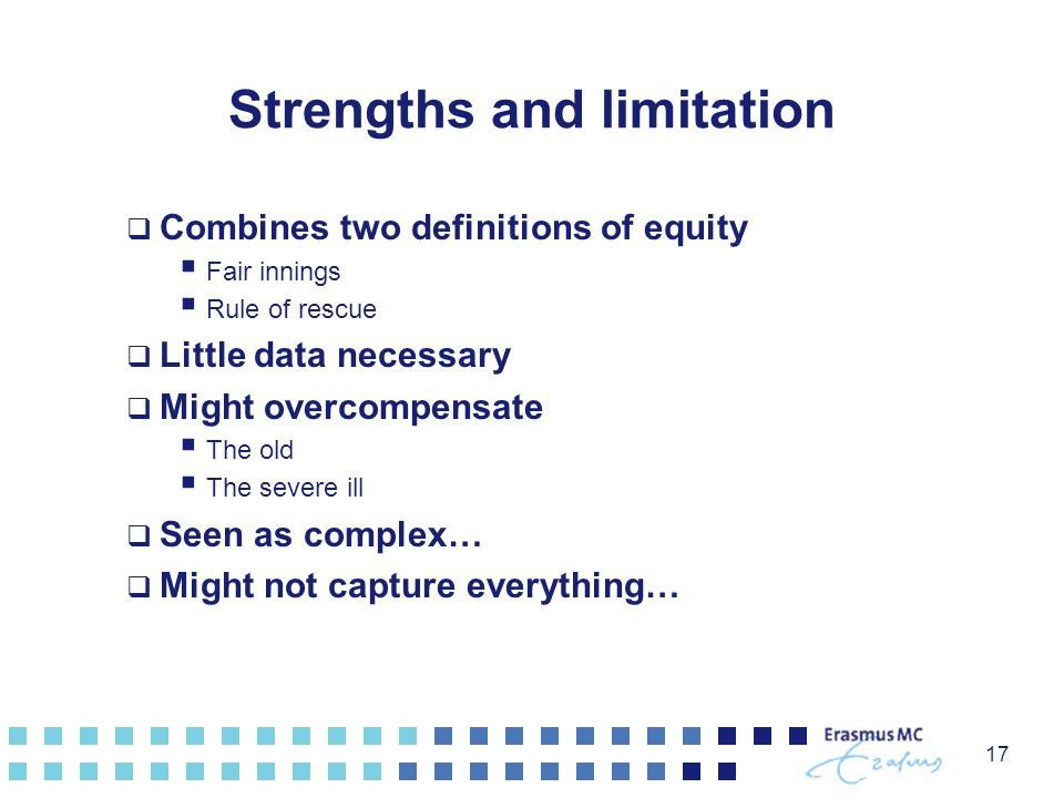 Strengths and limitation  Combines two definitions of equity  Fair innings  Rule of rescue  Little data necessary  Might overcompensate  The old