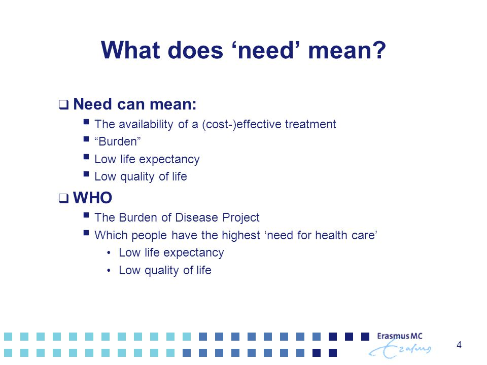 "What does 'need' mean?  Need can mean:  The availability of a (cost-)effective treatment  ""Burden""  Low life expectancy  Low quality of life  WH"
