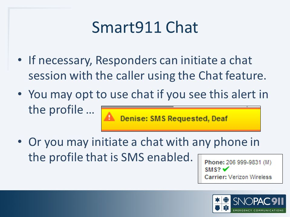 Smart911 Chat If necessary, Responders can initiate a chat session with the caller using the Chat feature. You may opt to use chat if you see this ale
