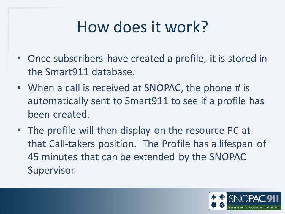 How does it work? Once subscribers have created a profile, it is stored in the Smart911 database. When a call is received at SNOPAC, the phone # is au