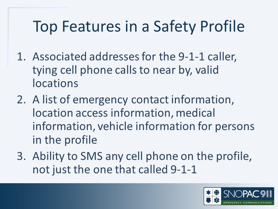Top Features in a Safety Profile 1.Associated addresses for the 9-1-1 caller, tying cell phone calls to near by, valid locations 2.A list of emergency contact information, location access information, medical information, vehicle information for persons in the profile 3.Ability to SMS any cell phone on the profile, not just the one that called 9-1-1