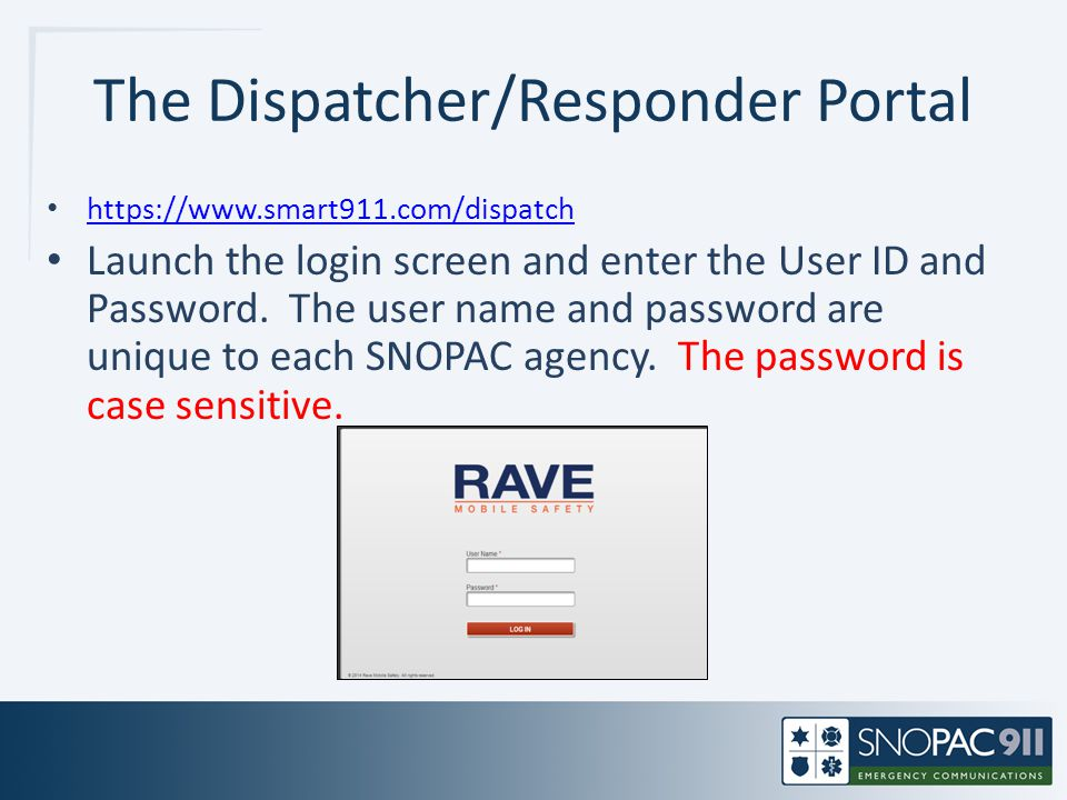 The Dispatcher/Responder Portal https://www.smart911.com/dispatch Launch the login screen and enter the User ID and Password. The user name and passwo