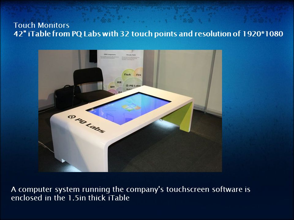 Touch Monitors 42 iTable from PQ Labs with 32 touch points and resolution of 1920*1080 A computer system running the company s touchscreen software is enclosed in the 1.5in thick iTable
