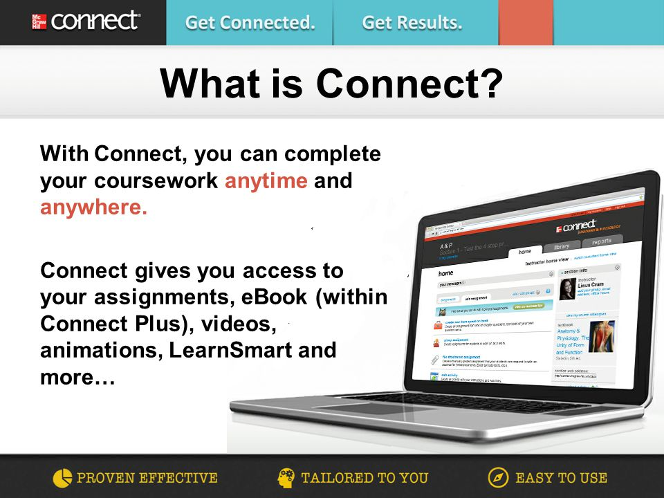 With Connect, you can complete your coursework anytime and anywhere. Connect gives you access to your assignments, eBook (within Connect Plus), videos