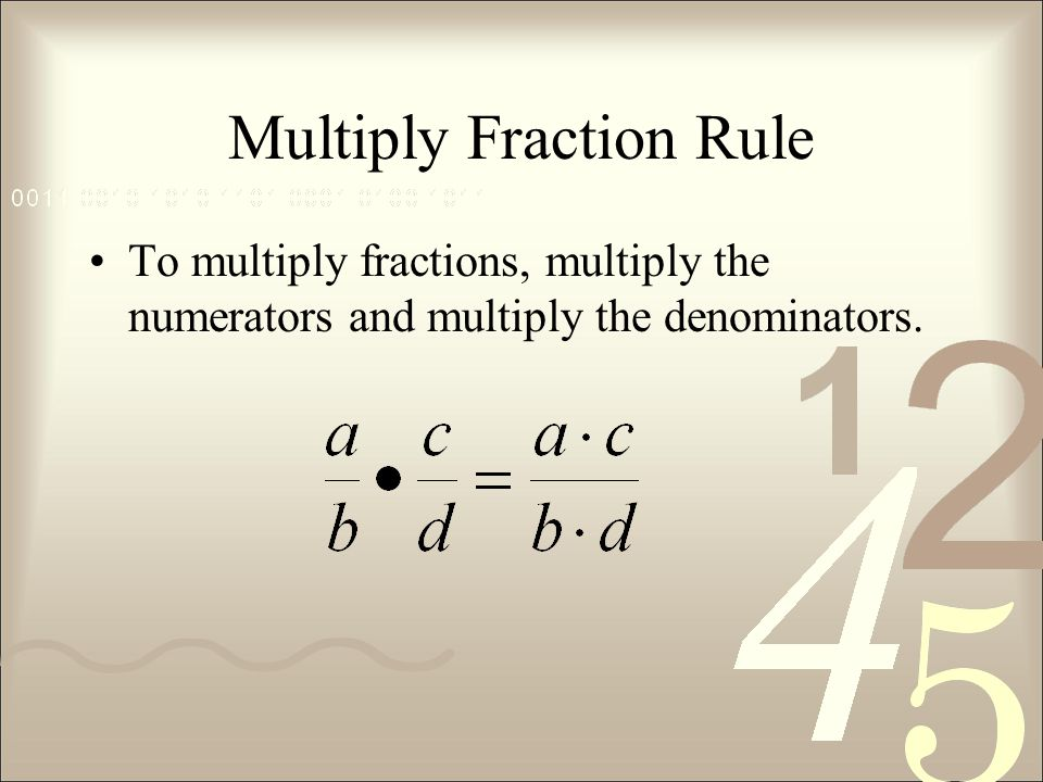 Multiply Fraction Rule To multiply fractions, multiply the numerators and multiply the denominators.