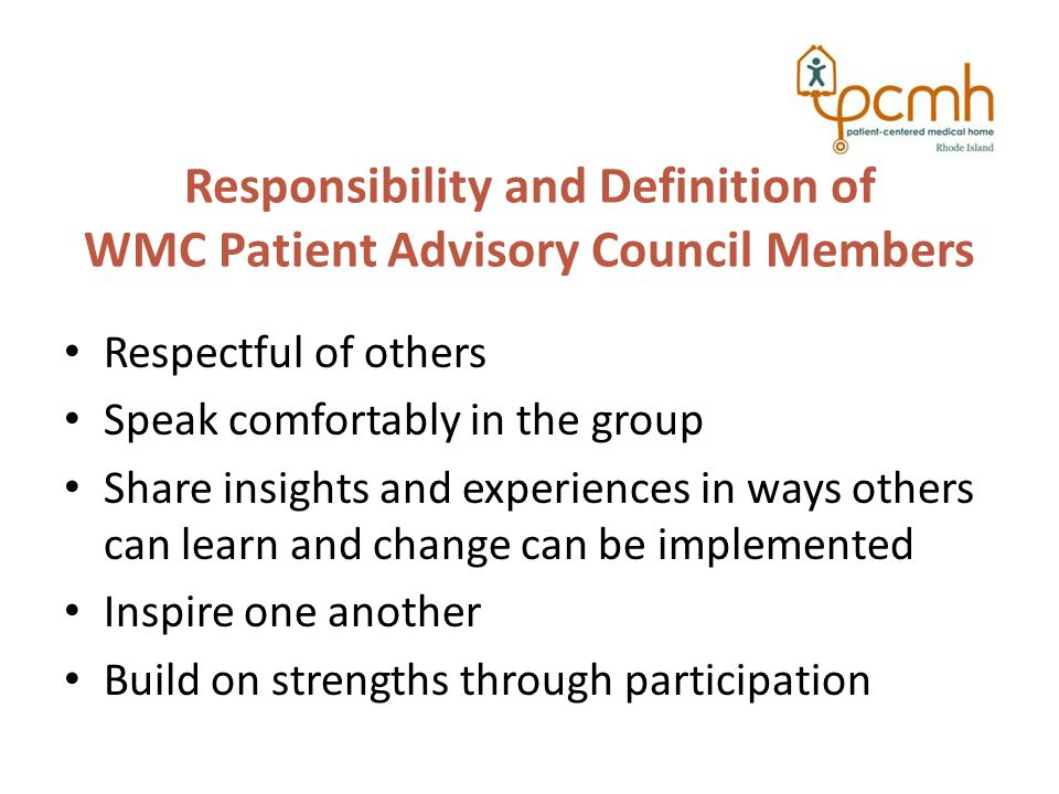 Responsibility and Definition of WMC Patient Advisory Council Members Respectful of others Speak comfortably in the group Share insights and experiences in ways others can learn and change can be implemented Inspire one another Build on strengths through participation