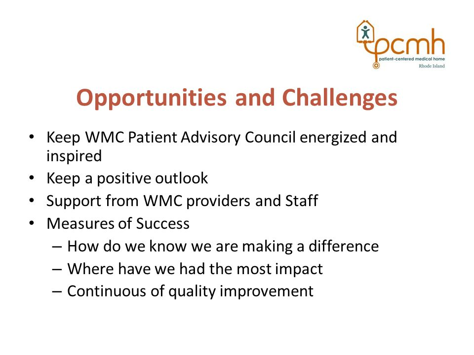Opportunities and Challenges Keep WMC Patient Advisory Council energized and inspired Keep a positive outlook Support from WMC providers and Staff Measures of Success – How do we know we are making a difference – Where have we had the most impact – Continuous of quality improvement