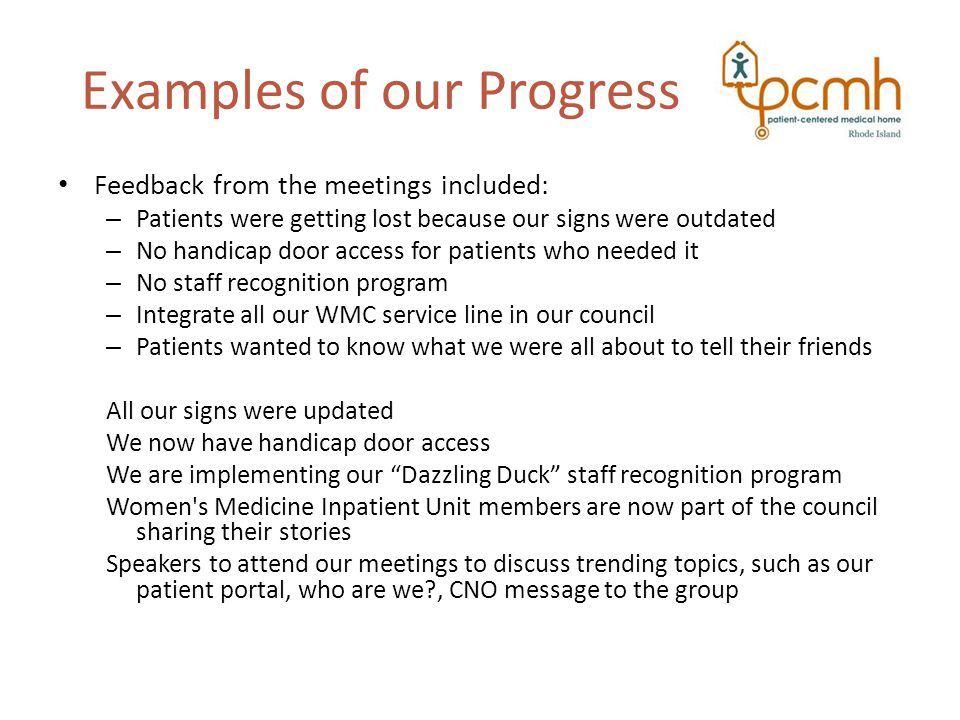 Examples of our Progress Feedback from the meetings included: – Patients were getting lost because our signs were outdated – No handicap door access for patients who needed it – No staff recognition program – Integrate all our WMC service line in our council – Patients wanted to know what we were all about to tell their friends All our signs were updated We now have handicap door access We are implementing our Dazzling Duck staff recognition program Women s Medicine Inpatient Unit members are now part of the council sharing their stories Speakers to attend our meetings to discuss trending topics, such as our patient portal, who are we , CNO message to the group