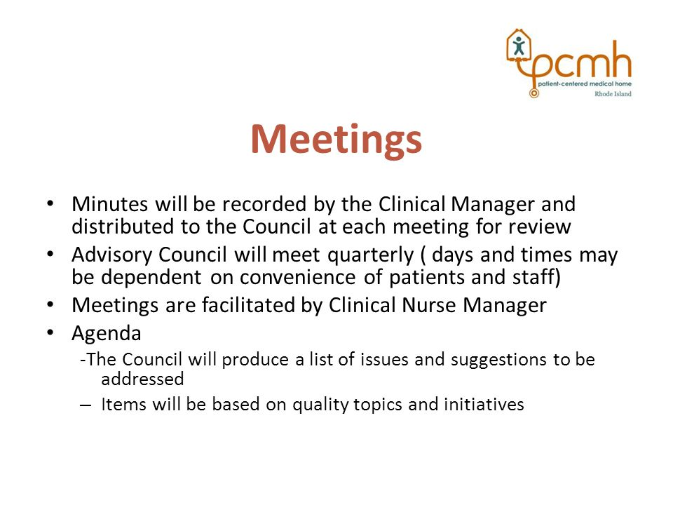 Meetings Minutes will be recorded by the Clinical Manager and distributed to the Council at each meeting for review Advisory Council will meet quarterly ( days and times may be dependent on convenience of patients and staff) Meetings are facilitated by Clinical Nurse Manager Agenda -The Council will produce a list of issues and suggestions to be addressed – Items will be based on quality topics and initiatives