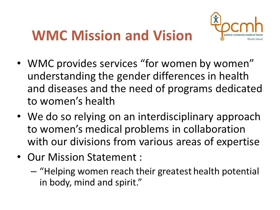 WMC Mission and Vision WMC provides services for women by women understanding the gender differences in health and diseases and the need of programs dedicated to women's health We do so relying on an interdisciplinary approach to women's medical problems in collaboration with our divisions from various areas of expertise Our Mission Statement : – Helping women reach their greatest health potential in body, mind and spirit.