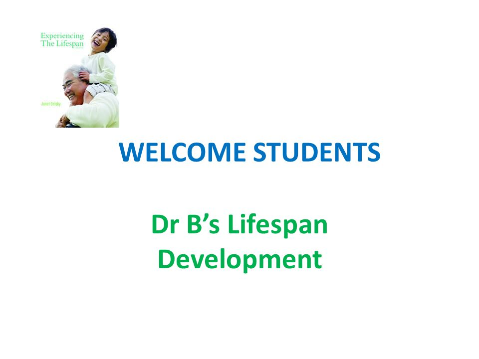 WELCOME STUDENTS Dr B's Lifespan Development
