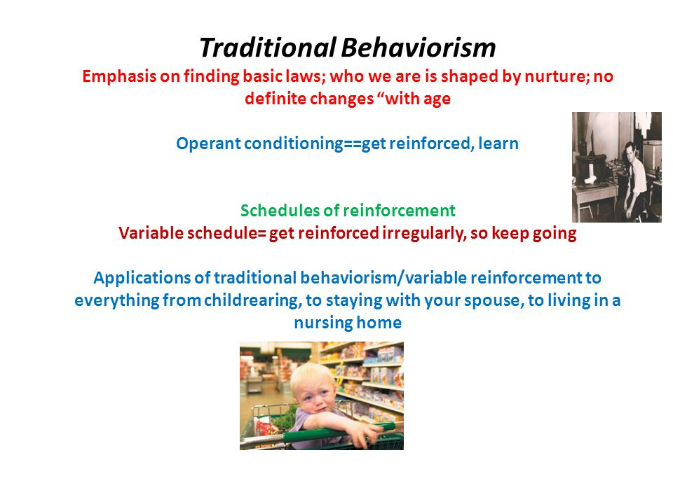 Traditional Behaviorism Emphasis on finding basic laws; who we are is shaped by nurture; no definite changes with age Operant conditioning==get reinforced, learn Schedules of reinforcement Variable schedule= get reinforced irregularly, so keep going Applications of traditional behaviorism/variable reinforcement to everything from childrearing, to staying with your spouse, to living in a nursing home