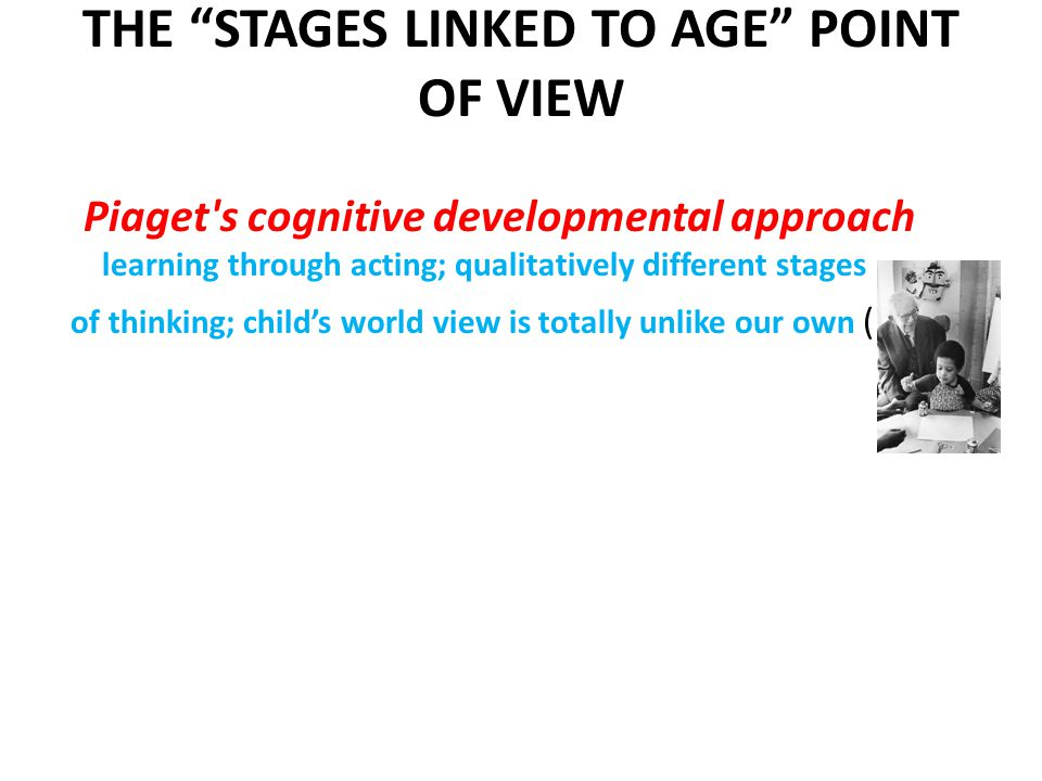 THE STAGES LINKED TO AGE POINT OF VIEW Piaget s cognitive developmental approach learning through acting; qualitatively different stages of thinking; child's world view is totally unlike our own (