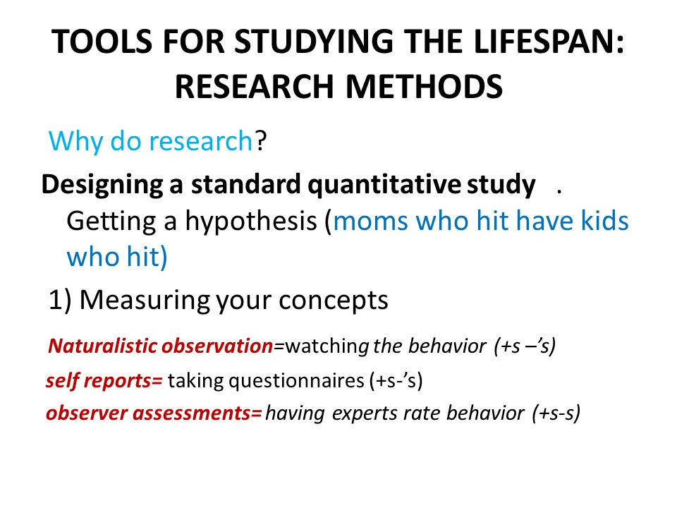TOOLS FOR STUDYING THE LIFESPAN: RESEARCH METHODS Why do research.