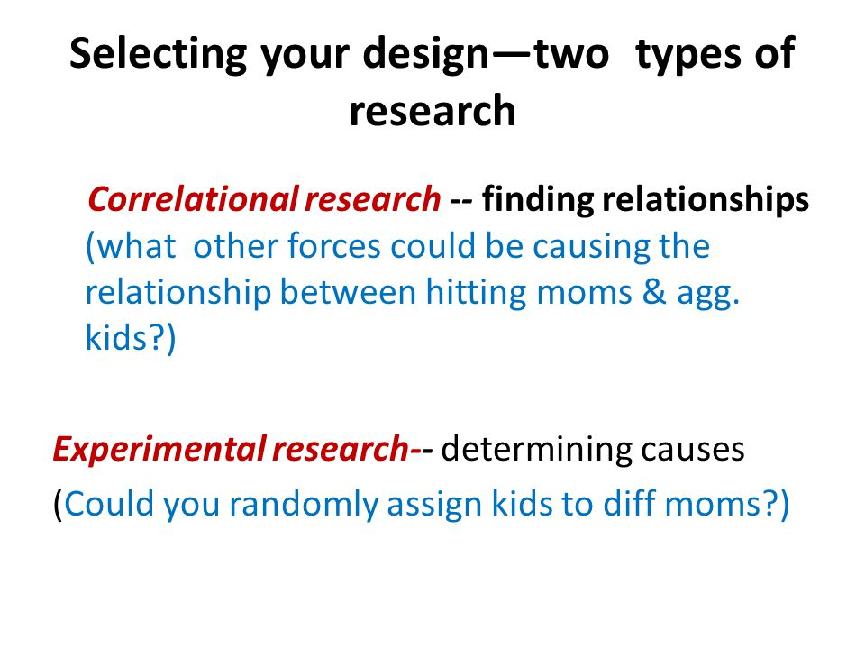 Selecting your design—two types of research Correlational research -- finding relationships (what other forces could be causing the relationship between hitting moms & agg.