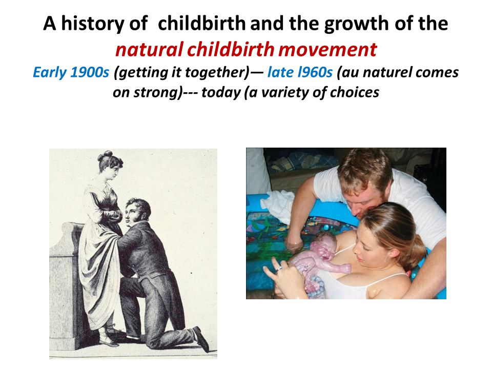A history of childbirth and the growth of the natural childbirth movement Early 1900s (getting it together)— late l960s (au naturel comes on strong)--- today (a variety of choices