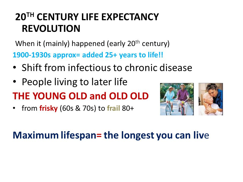 20 TH CENTURY LIFE EXPECTANCY REVOLUTION When it (mainly) happened (early 20 th century) 1900-1930s approx= added 25+ years to life!.