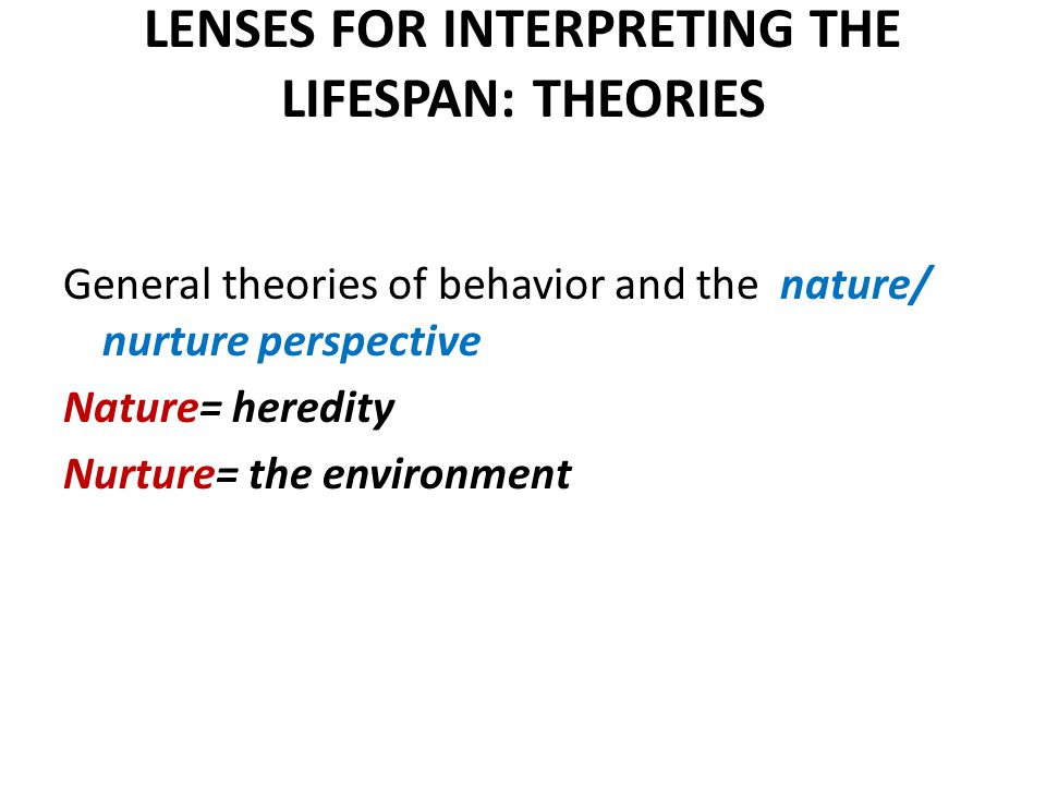 LENSES FOR INTERPRETING THE LIFESPAN: THEORIES General theories of behavior and the nature/ nurture perspective Nature= heredity Nurture= the environment
