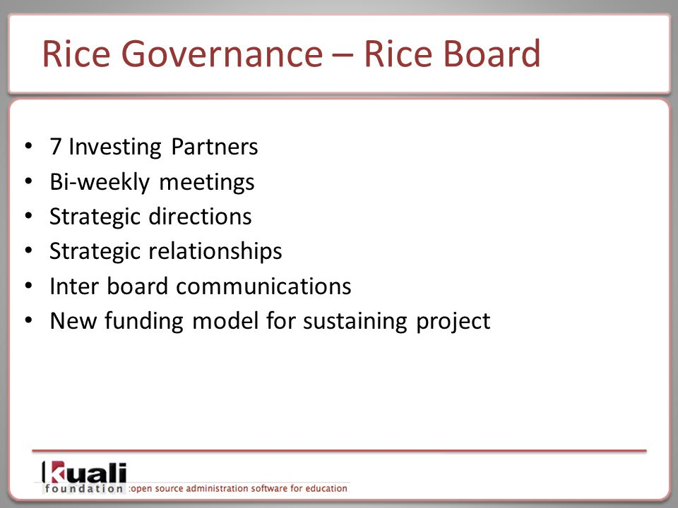 Rice Governance – Rice Board 7 Investing Partners Bi-weekly meetings Strategic directions Strategic relationships Inter board communications New funding model for sustaining project