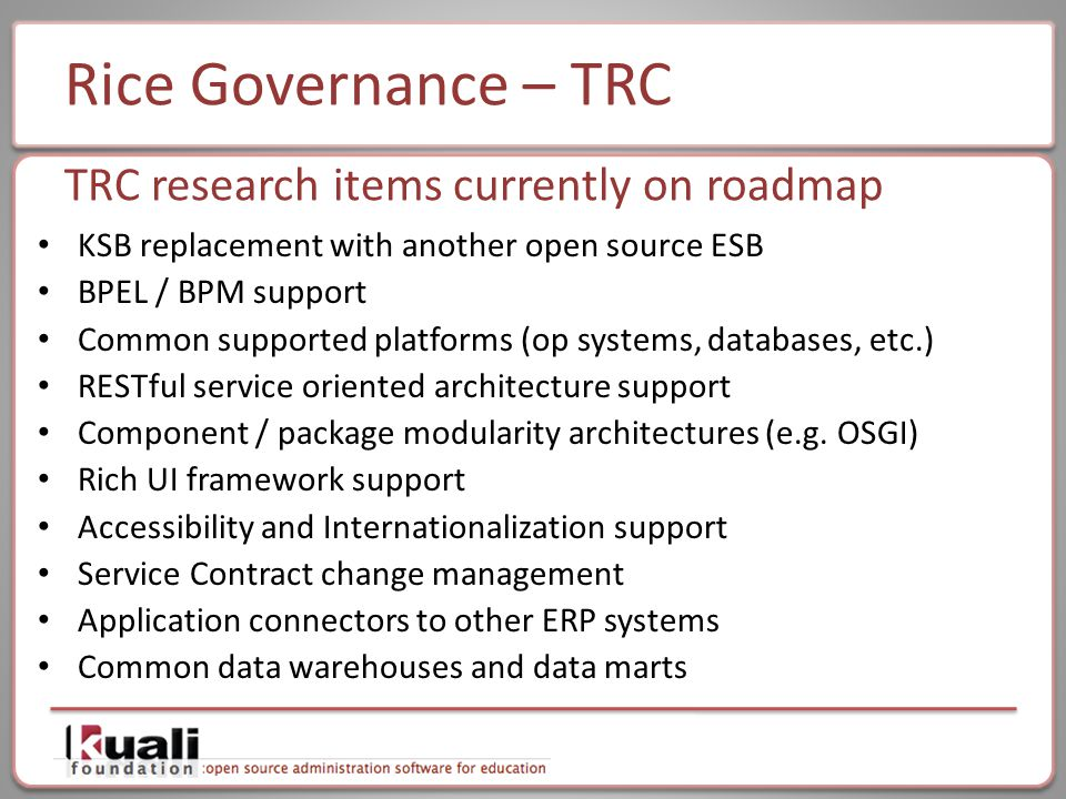 Rice Governance – TRC KSB replacement with another open source ESB BPEL / BPM support Common supported platforms (op systems, databases, etc.) RESTful service oriented architecture support Component / package modularity architectures (e.g.