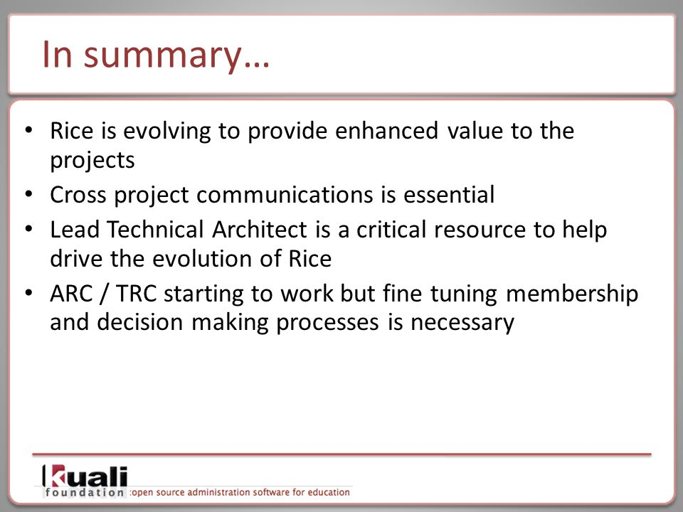 In summary… Rice is evolving to provide enhanced value to the projects Cross project communications is essential Lead Technical Architect is a critical resource to help drive the evolution of Rice ARC / TRC starting to work but fine tuning membership and decision making processes is necessary
