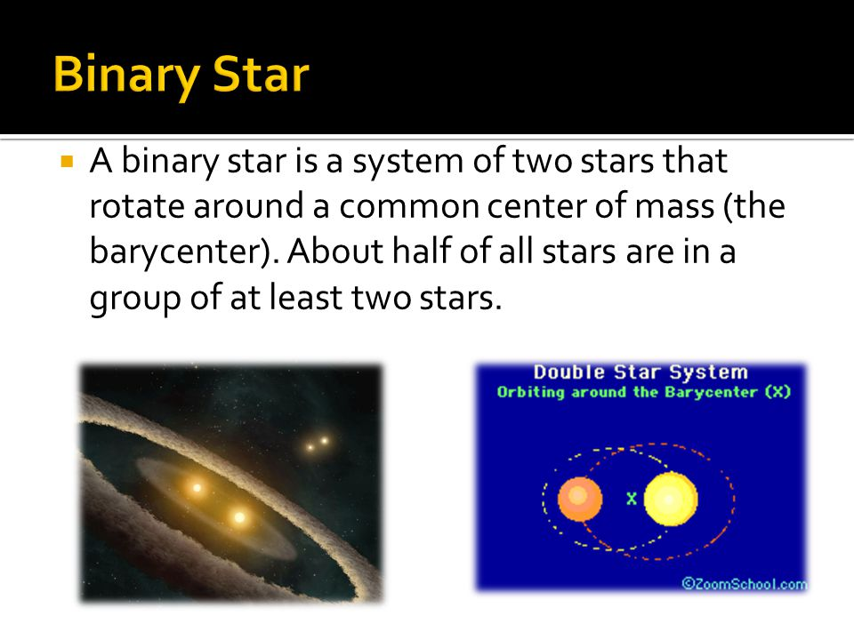 A binary star is a system of two stars that rotate around a common center of mass (the barycenter). About half of all stars are in a group of at lea