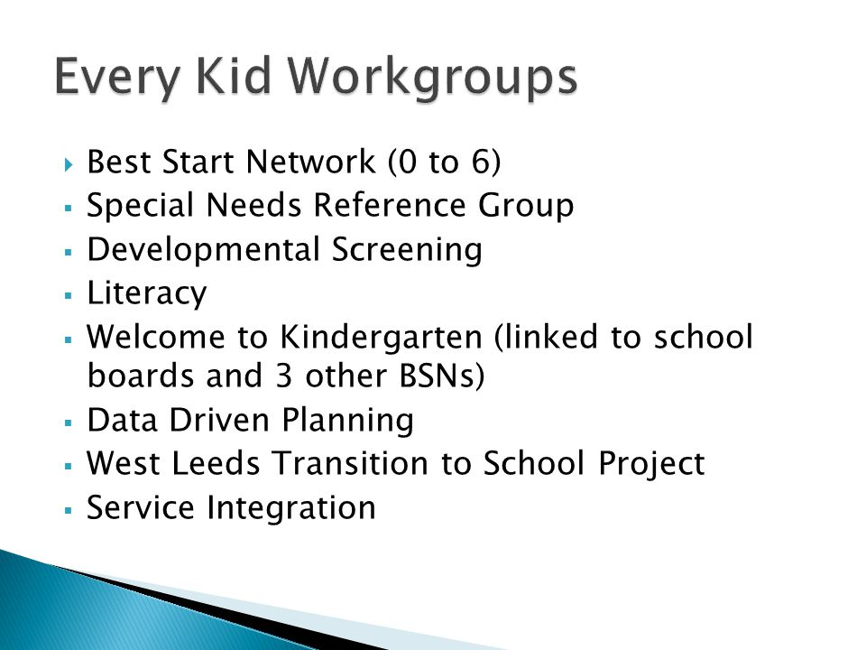  Best Start Network (0 to 6)  Special Needs Reference Group  Developmental Screening  Literacy  Welcome to Kindergarten (linked to school boards and 3 other BSNs)  Data Driven Planning  West Leeds Transition to School Project  Service Integration