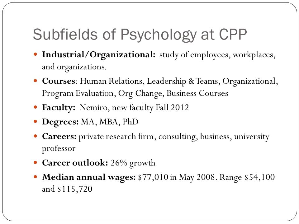 Subfields of Psychology at CPP Industrial/Organizational: study of employees, workplaces, and organizations.